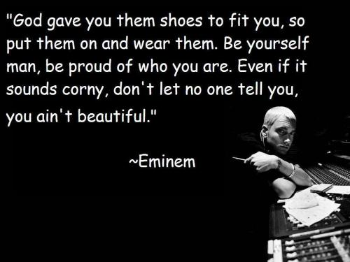God gave you them shoes to fit you, so put them on and wear them. Be yourself man, be proud of who you are. Even if it sounds corny, Don't let no one tell you, you ain't beautiful.